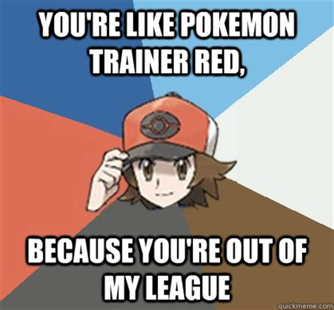 Pokemon Trainer Red Meme - you re like pokemon trainer red because you re out of my