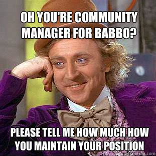 Awwww Meme - oh you re community manager for babbo please tell me how