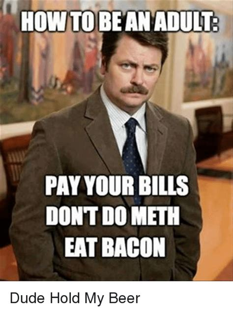 Paying Bills Meme - how to be an adult pay your bills don t do meth eat bacon dude hold my beer beer meme on sizzle