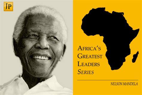 detailed biography of nelson mandela the greatest african leaders nelson mandela joburg post
