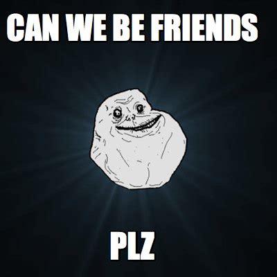 Memes On Friends - meme creator can we be friends plz meme generator at
