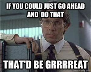 Office Space Bill Lumbergh Meme - office space boss quotes quotesgram