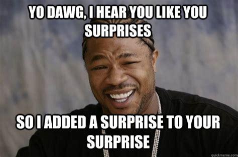 yo dawg i hear you like you surprises so i added a