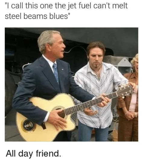 Jet Fuel Can T Melt Steel Memes - call this one the jet fuel can t melt steel beams blues all day friend dank meme on sizzle