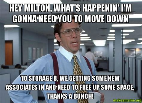 Milton Office Space Meme - hey milton what s happenin i m gonna need you to move