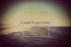 get away need to get away quotes quotesgram