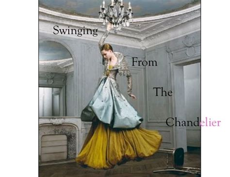 swinging from a chandelier swinging from the chandelier