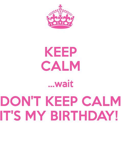 keep calm its my birthday keep calm wait don t keep calm it s my birthday poster