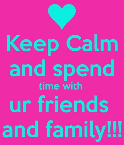 Spends Time With by Keep Calm And Spend Time With Ur Friends And Family