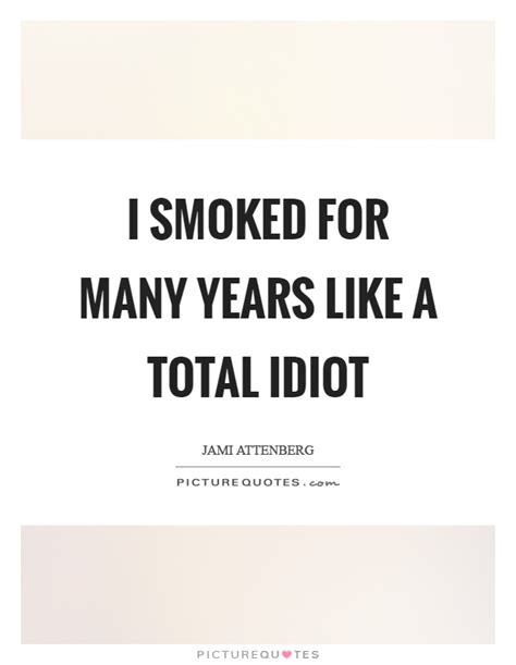 A Total Idiot by I Smoked For Many Years Like A Total Idiot Picture Quotes