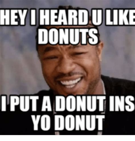 Heyyy Meme - 25 best memes about yo dawg i heard you like donuts yo