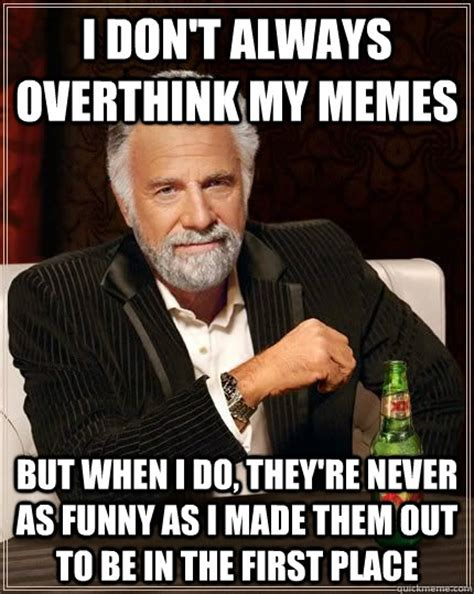 I Don T Always Memes - i don t always overthink my memes but when i do they re