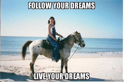 In Your Dreams Meme - follow your dreams live your dreams make a meme