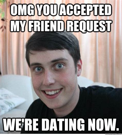 Friend Request Meme - omg you accepted my friend request we re dating now