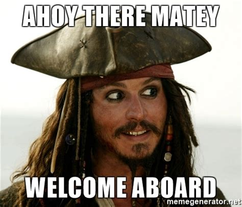 Welcome Aboard Meme - ahoy there matey welcome aboard jack sparrow meme
