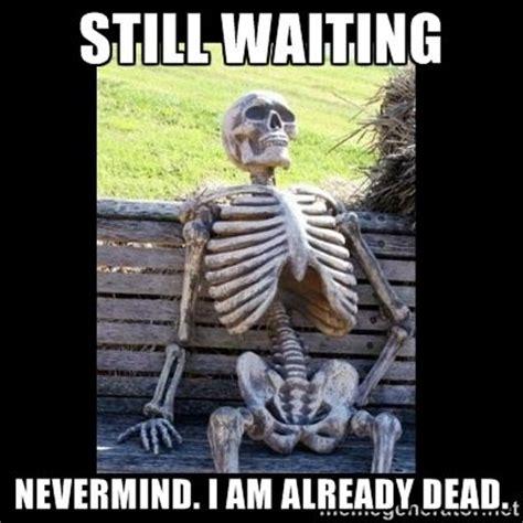 Meme Waiting - still waiting nevermind i am already dead still
