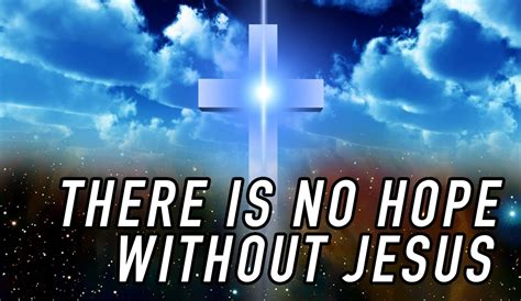 there was no jesus there is no hope without jesus christ youtube