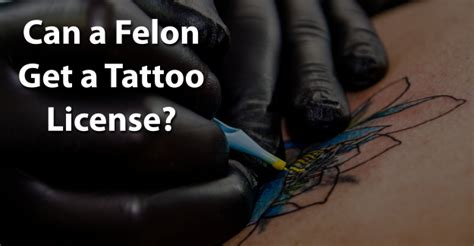 how to get a tattoo license can a felon get a license jobsforfelonshub