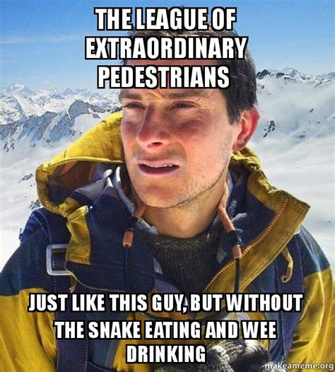 Bear Grylls Blood Meme - the league of extraordinary pedestrians just like this guy
