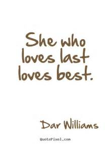 Love Pic Quotes by Love Quote She Who Loves Last Loves Best
