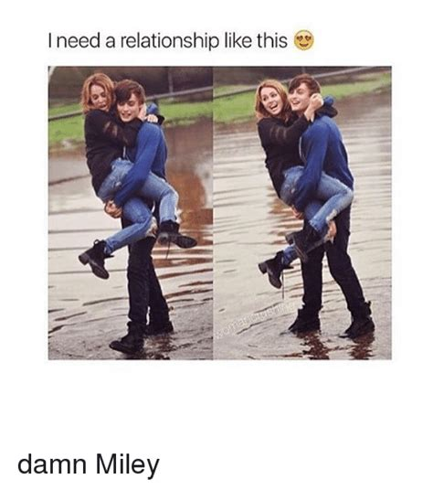 I Need A Girlfriend Meme - i need a relationship like this damn miley relationships