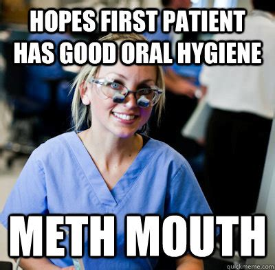 Oral Memes - hopes first patient has good oral hygiene meth mouth overworked dental student quickmeme