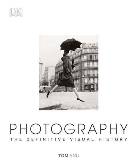 libro photography the definitive visual photography the definitive visual history tom ang