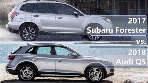 Compare Subaru Forester And Outback by 2017 Subaru Forester Vs 2018 Audi Q5 Technical Comparison