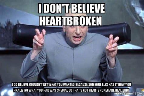 Heartbroken Meme - i don t believe heartbroken i do believe couldn t get what