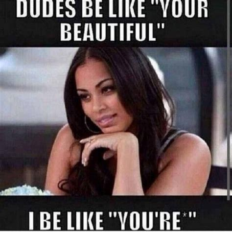 Beautiful Woman Meme - and i don t feel bad about it dudes be like your beautiful hilarity pinterest humor