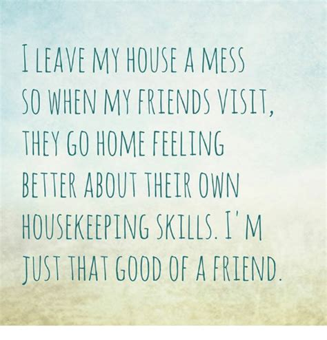 i keep my house messy so that if someone tries to kill me leave my house a mess so when my friends visit they go