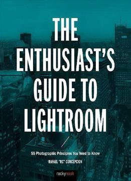 the enthusiast s guide to photoshop 64 photographic principles you need to books rafael concepcion the enthusiast s guide to lightroom 55