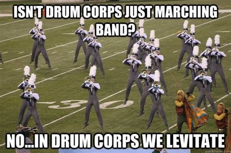 Drum Corps Memes - marching band no in drum corps we levitate levitate