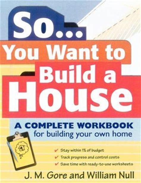how do you build your own house so you want to build a house a complete workbook for