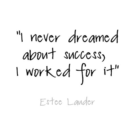 I never dreamed about success, I worked for it. Estee ...