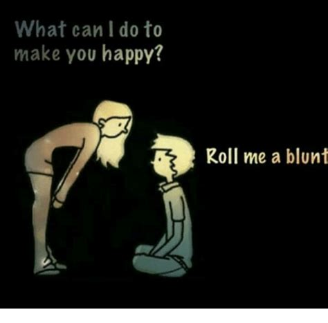 what can i do to make you happy roll me a blunt blunts