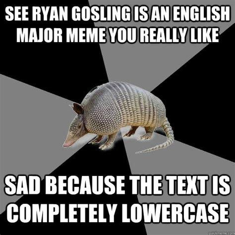 Armadillo Meme - see ryan gosling is an english major meme you really like