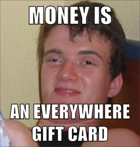 Gift Meme - money is an everywhere gift card 10 guy mad about memes