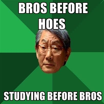 Memes About Hoes - bros before hoes studying before bros create meme