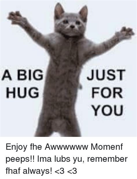 Just For You Meme - a big hug just for you enjoy fhe awwwwww momenf peeps