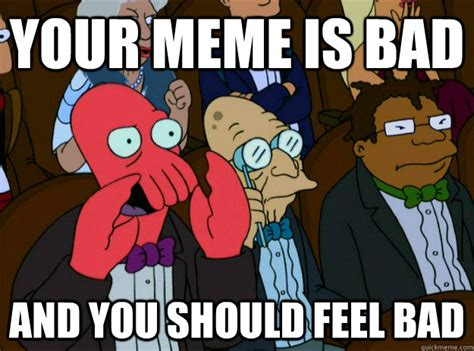 Your Meme Is Bad - your meme is bad and you should feel bad zoidberg you