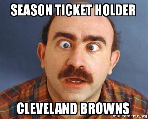 Cleveland Meme - season ticket holder cleveland browns make a meme