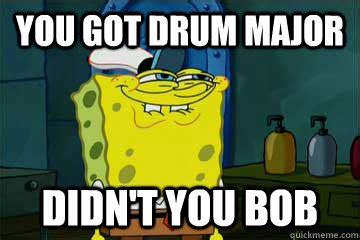 Drum Major Meme - you got drum major didn t you bob i just noticed