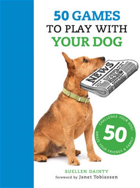 games to play with your dog in the house 50 games to play with your dog suellen dainty janet tobiassen foyles bookstore