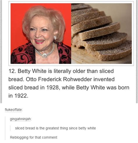 Betty White Memes - sliced bread is the greatest thing since betty white