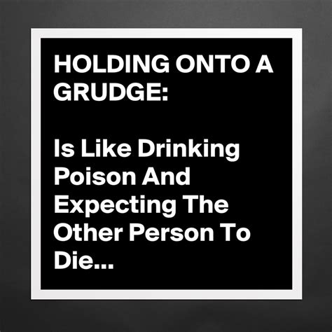 Holding Grudges Essay by Holding Onto A Grudge Is Like Poison And Museum Quality Poster 16x16in By