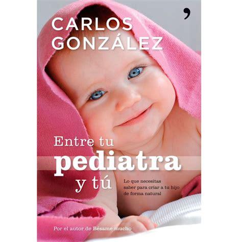 libro quot entre tu pediatra y t 250 quot de carlos gonz 225 lez