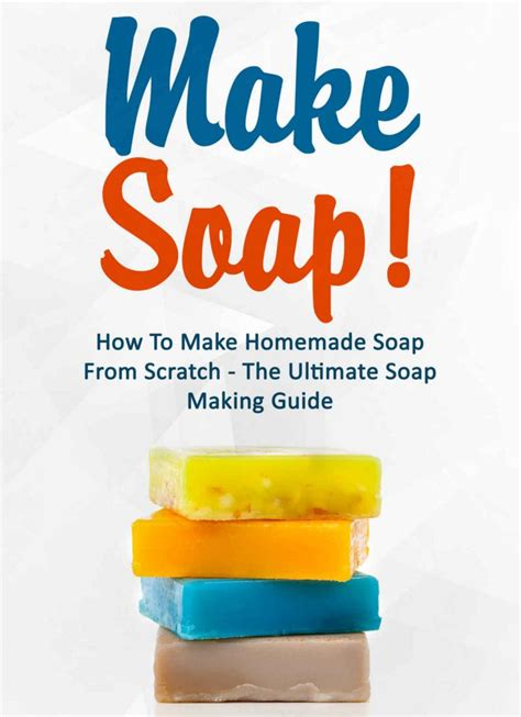 make soap how to make homemade soap from scratch the