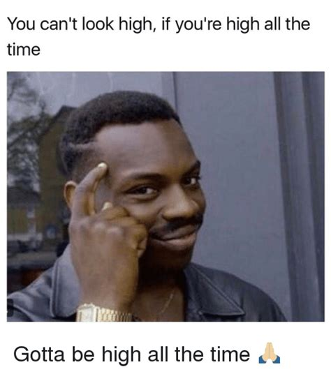 Meme High - you can t look high if you re high all the time gotta be