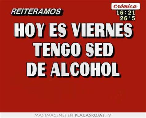 imagenes de viernes alcohol hoy es viernes tengo sed de alcohol placas rojas tv